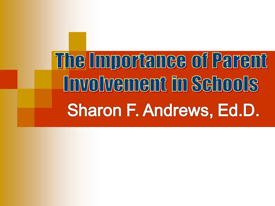 Sharon F. Andrews, Ed.D. The Importance of Parent