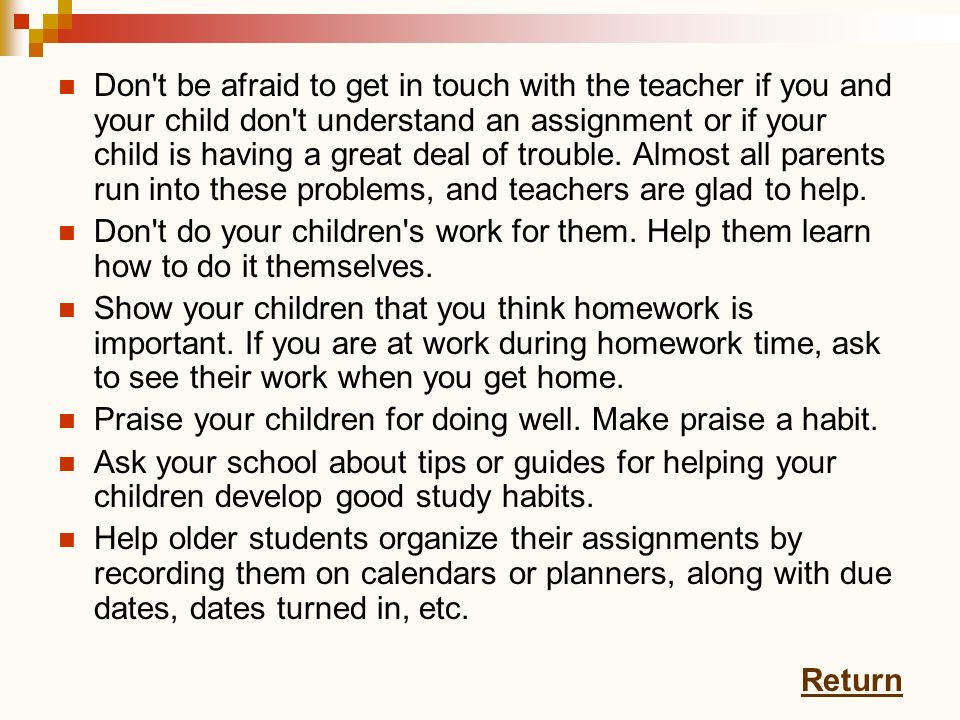 Don t be afraid to get in touch with the teacher if you and your child don t understand an assignment or if your child is having a great deal of trouble. Almost all parents run into these problems, and teachers are glad to help.