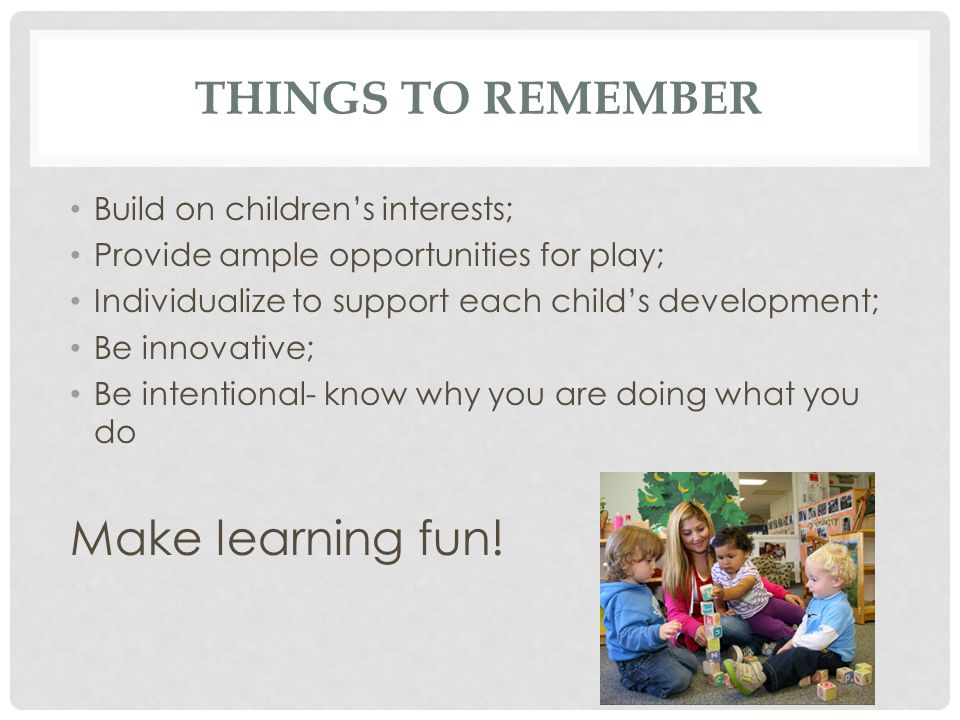 Make learning fun! Things to remember Build on children's interests;