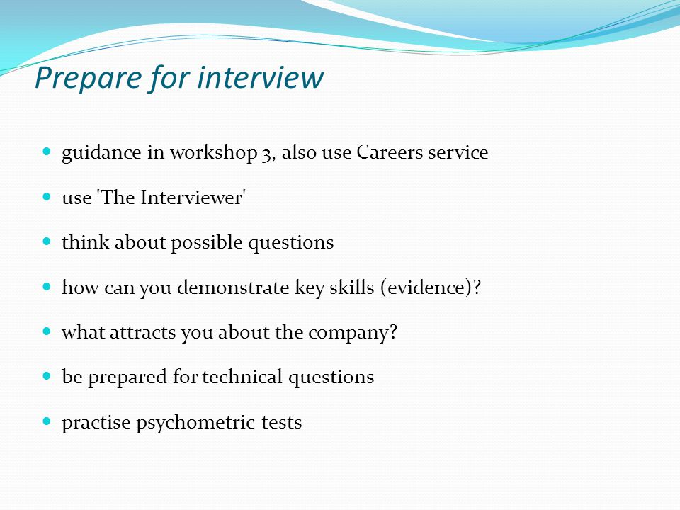Prepare for interview guidance in workshop 3, also use Careers service