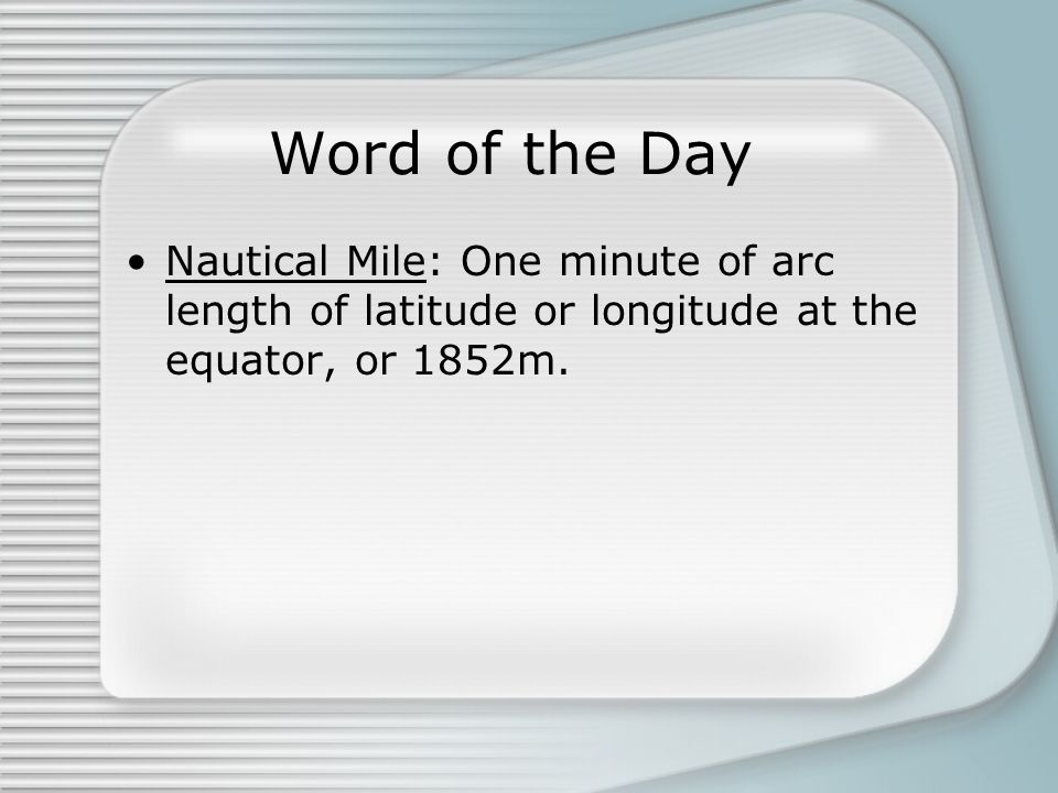 Word of the Day Nautical Mile: One minute of arc length of latitude or longitude at the equator, or 1852m.