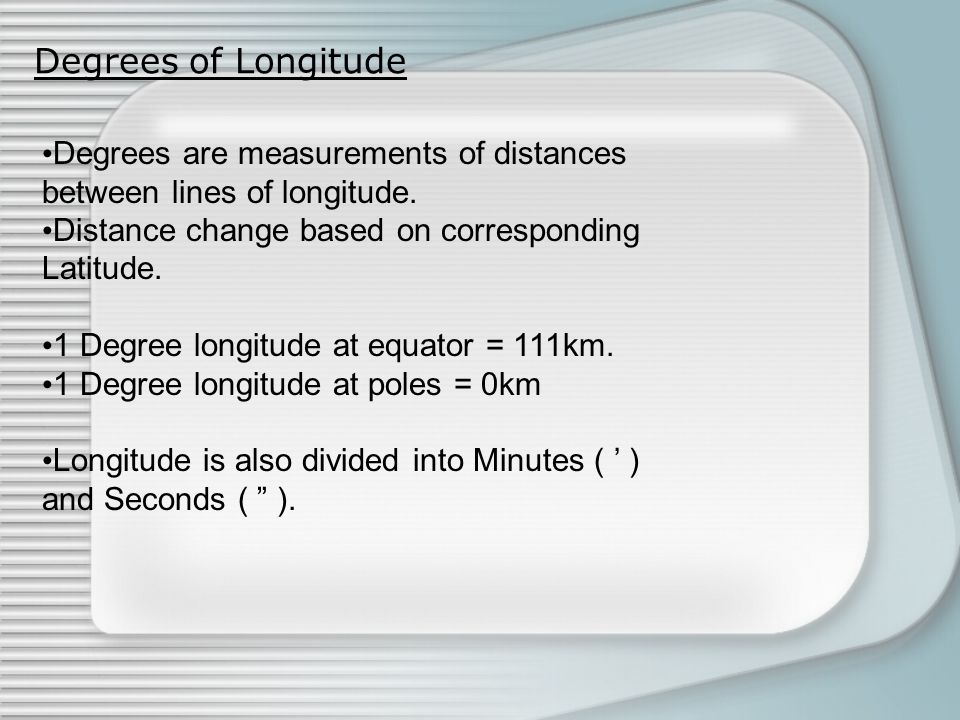 Degrees of Longitude Degrees are measurements of distances between lines of longitude. Distance change based on corresponding Latitude.