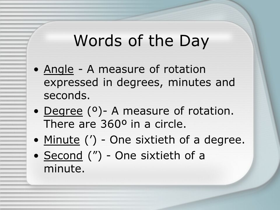 Words of the Day Angle - A measure of rotation expressed in degrees, minutes and seconds.