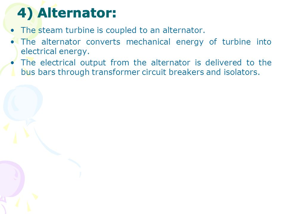 4) Alternator: The steam turbine is coupled to an alternator.