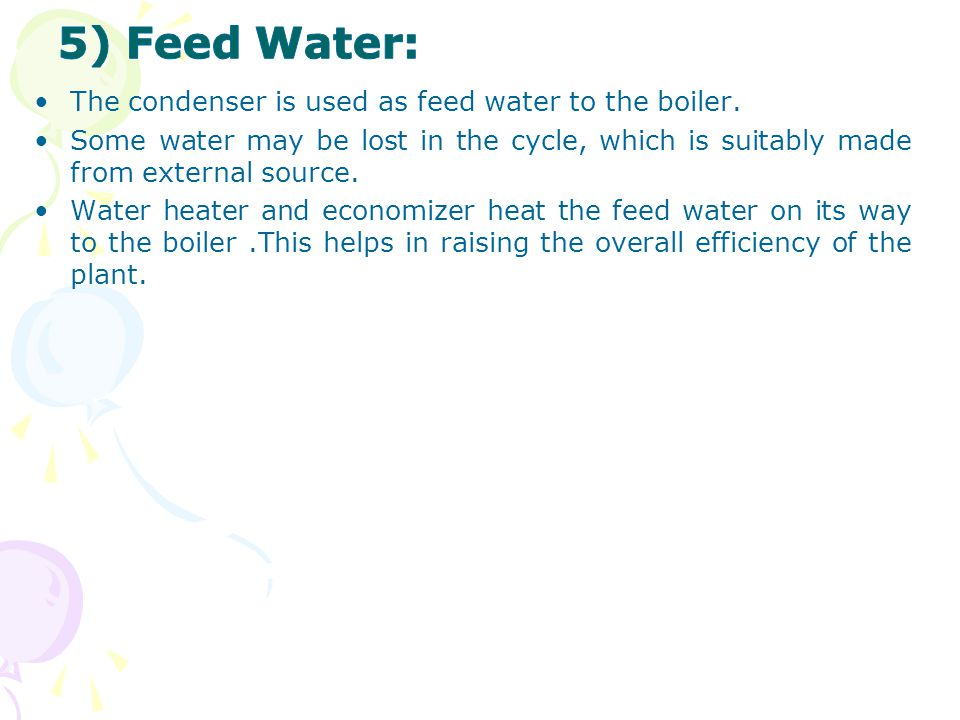 5) Feed Water: The condenser is used as feed water to the boiler.