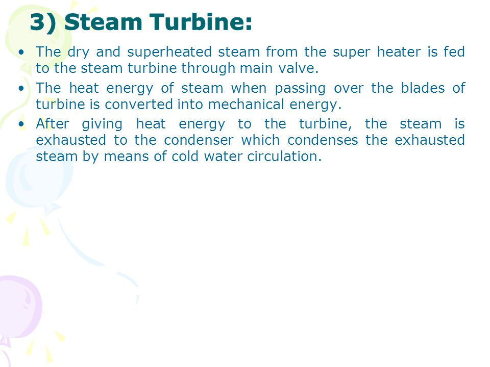 3) Steam Turbine: The dry and superheated steam from the super heater is fed to the steam turbine through main valve.