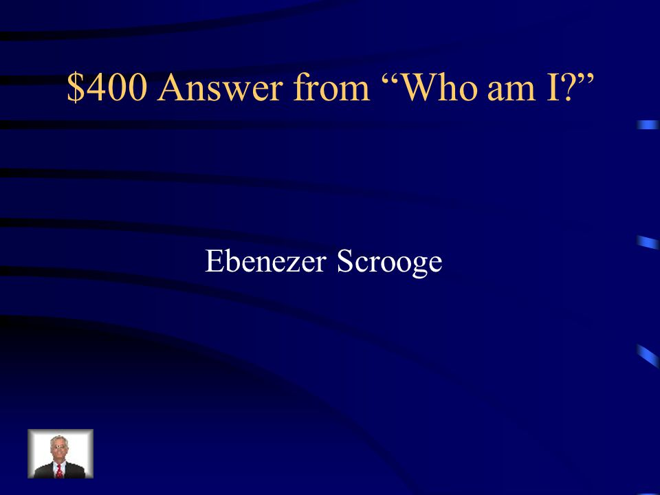 $400 Answer from Who am I Ebenezer Scrooge