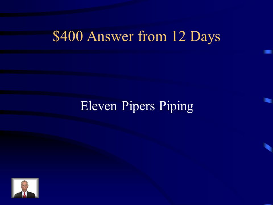 $400 Answer from 12 Days Eleven Pipers Piping