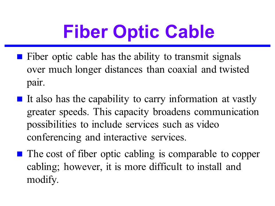 Fiber Optic Cable Fiber optic cable has the ability to transmit signals over much longer distances than coaxial and twisted pair.