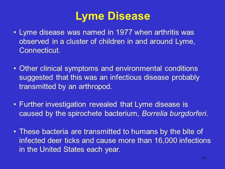 Lyme Disease Lyme disease was named in 1977 when arthritis was observed in a cluster of children in and around Lyme, Connecticut.