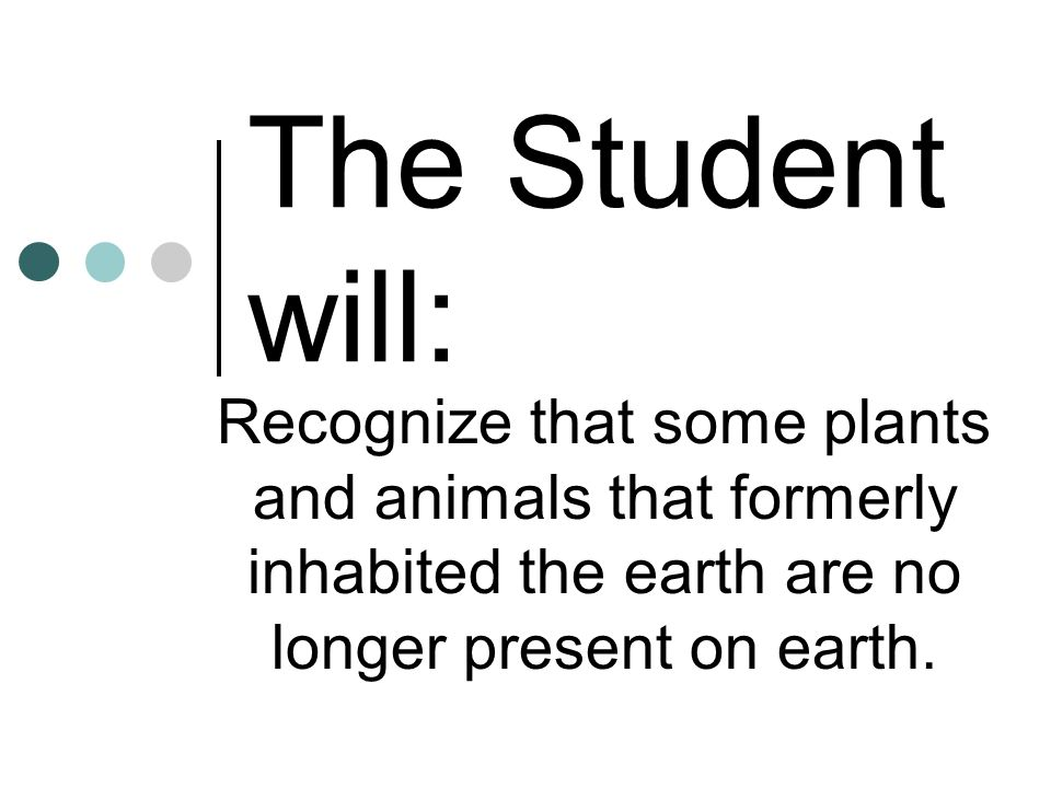 The Student will: Recognize that some plants and animals that formerly inhabited the earth are no longer present on earth.