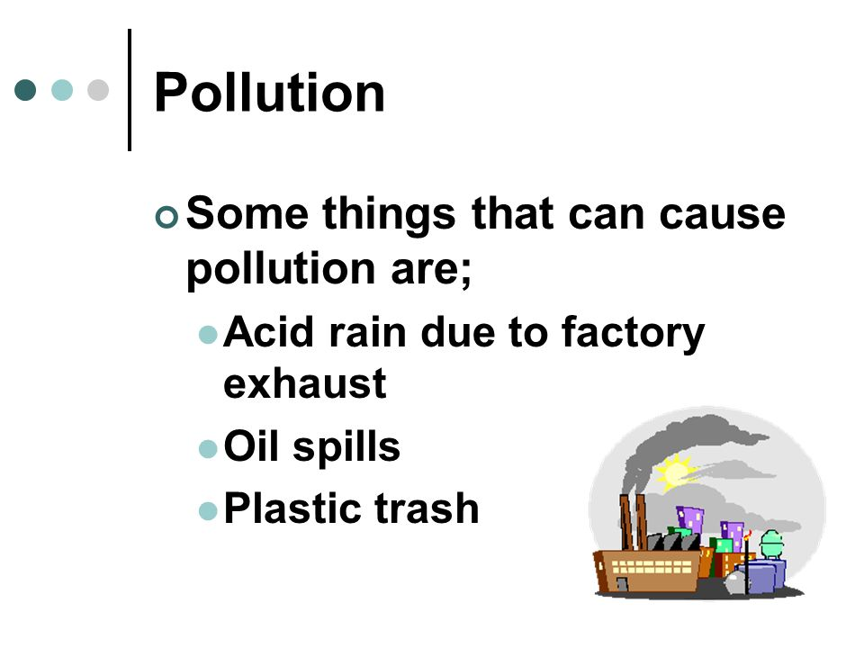 Pollution Some things that can cause pollution are;