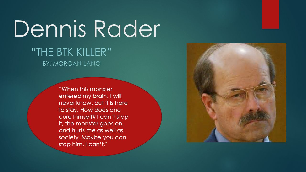 dennis rader the btk killer Dennis rader is an american serial killer also known as the btk bind, torture, kill killer or the btk strangler he started his murdering spree in the mid-1970s, terrorizing the citizens of kansas for more than 30 years before he was finally arrested.