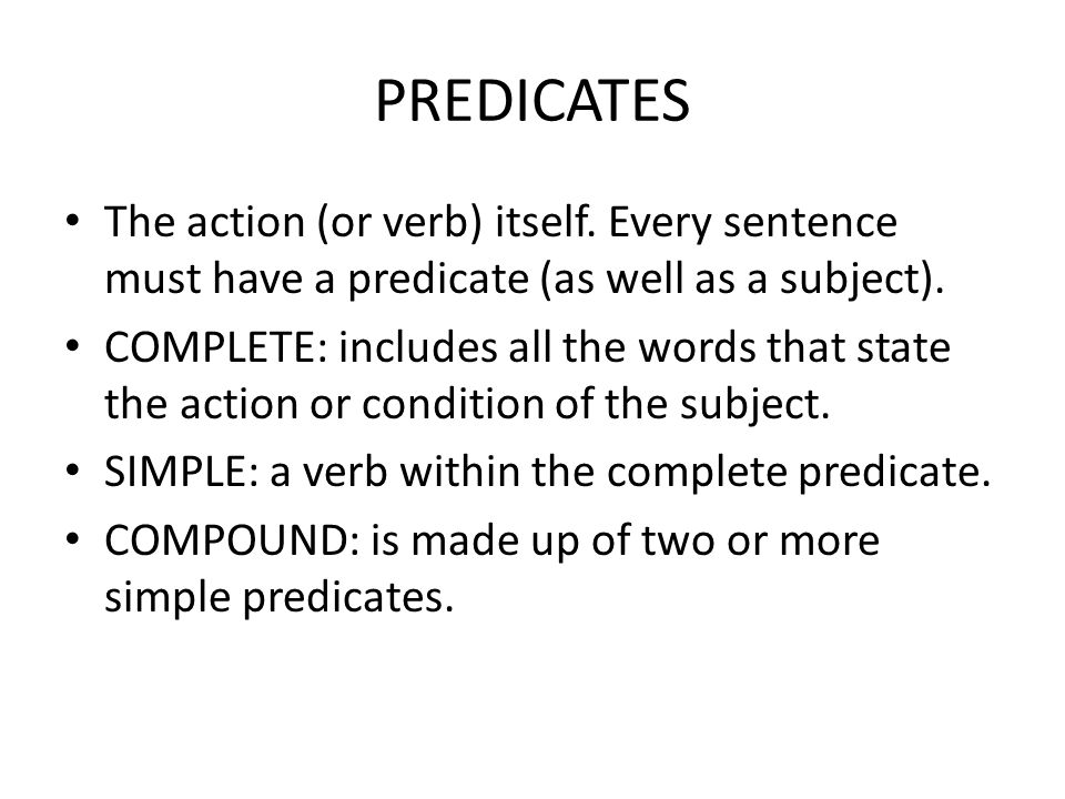 PREDICATES The action (or verb) itself. Every sentence must have a predicate (as well as a subject).