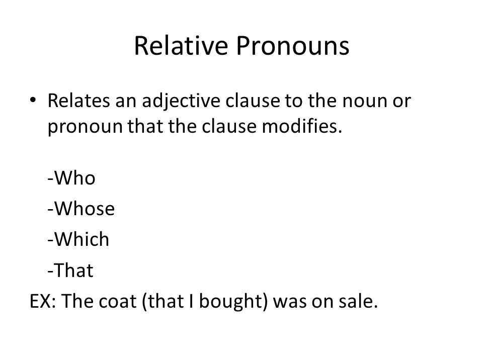 Relative Pronouns Relates an adjective clause to the noun or pronoun that the clause modifies. -Who.