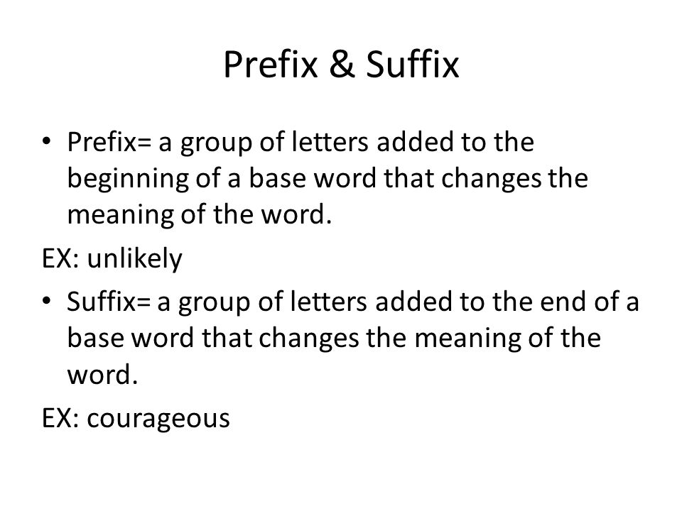 Prefix & Suffix Prefix= a group of letters added to the beginning of a base word that changes the meaning of the word.