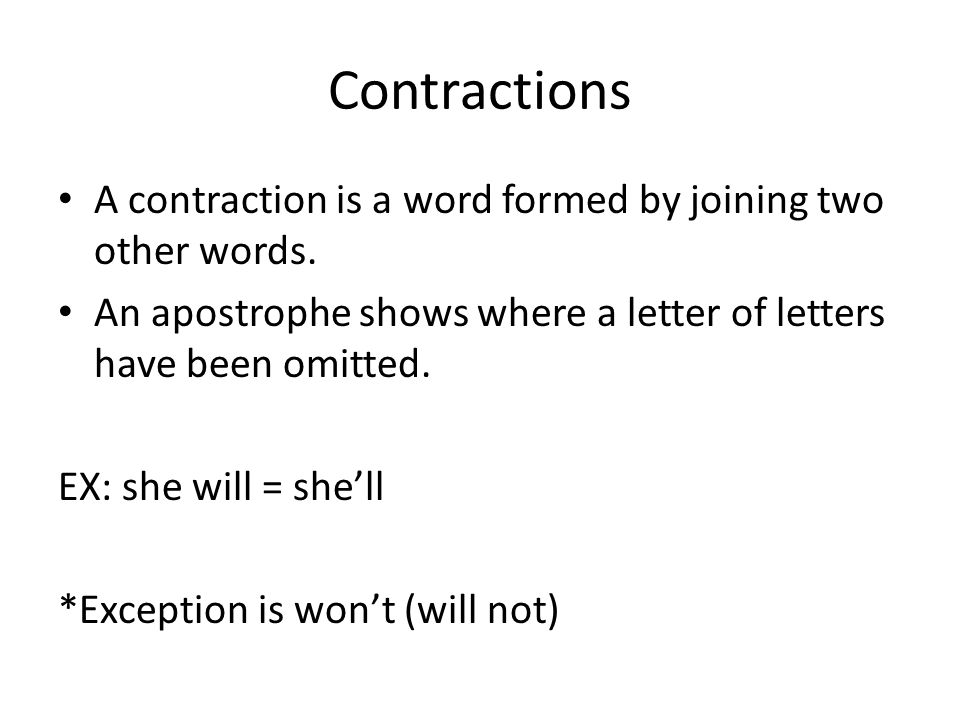 Contractions A contraction is a word formed by joining two other words. An apostrophe shows where a letter of letters have been omitted.