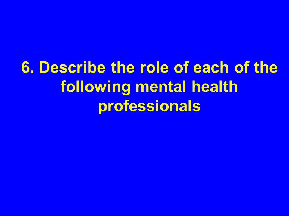 6. Describe the role of each of the following mental health professionals