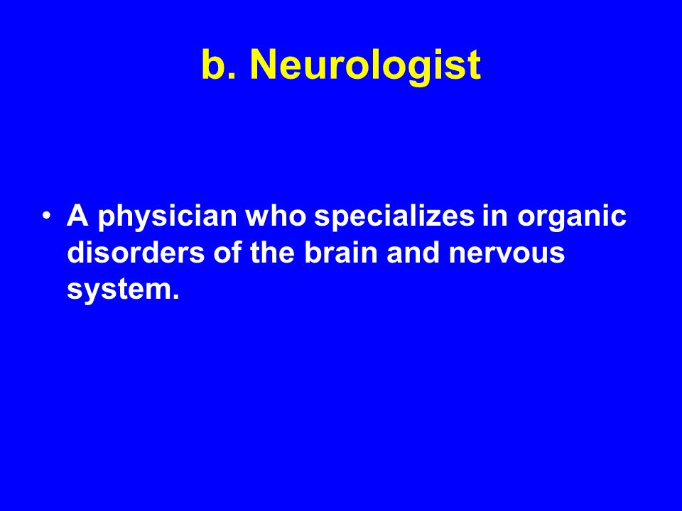 b. Neurologist A physician who specializes in organic disorders of the brain and nervous system.