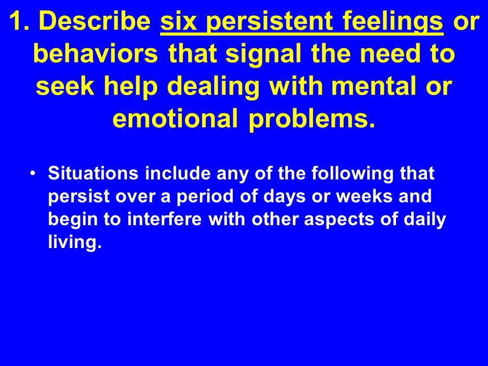 1. Describe six persistent feelings or behaviors that signal the need to seek help dealing with mental or emotional problems.