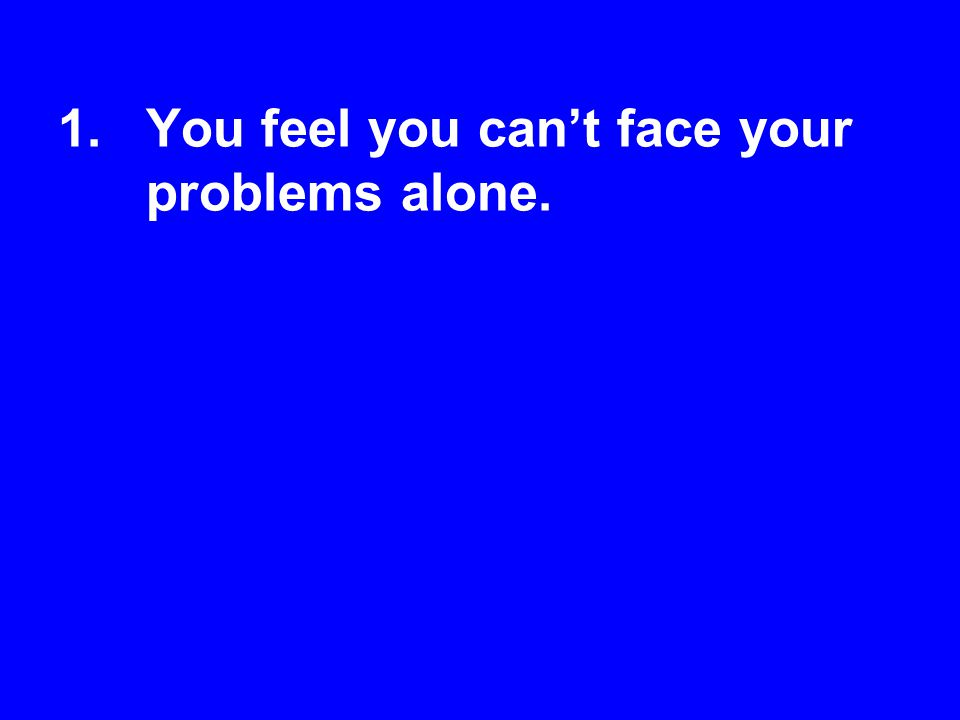 You feel you can't face your problems alone.