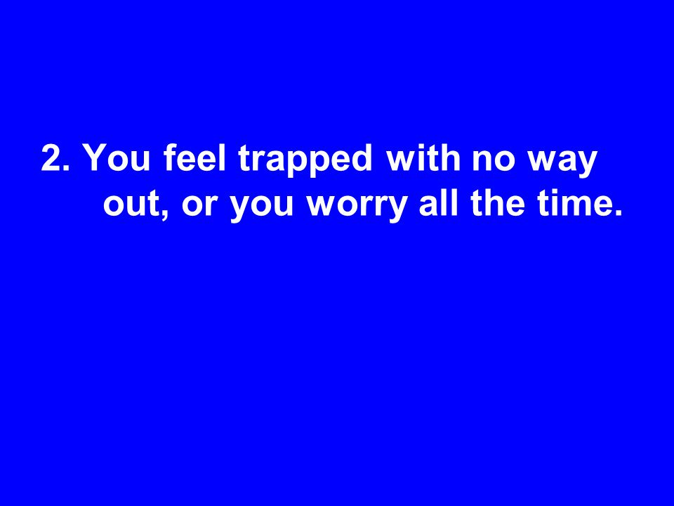 2. You feel trapped with no way out, or you worry all the time.