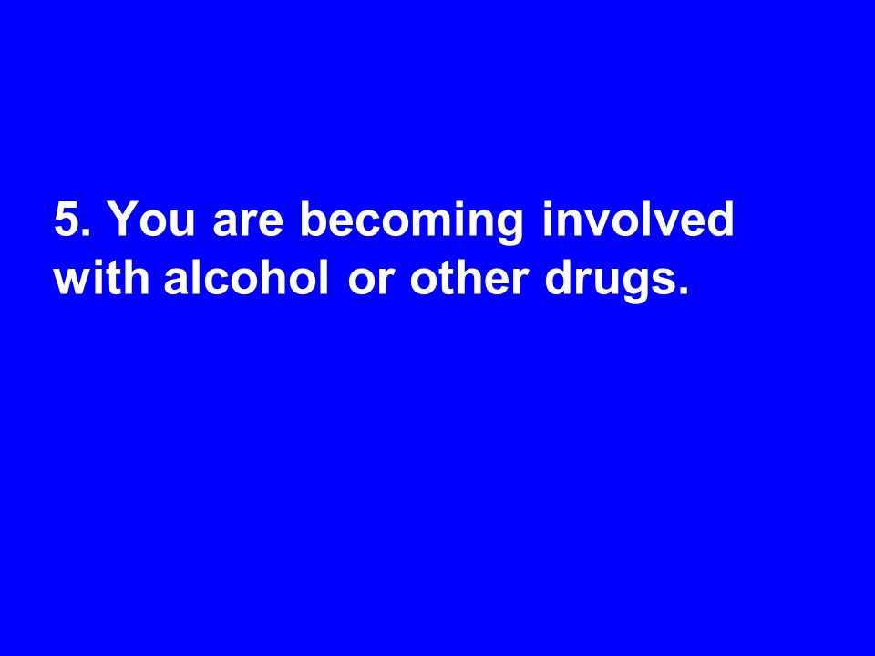 5. You are becoming involved with alcohol or other drugs.