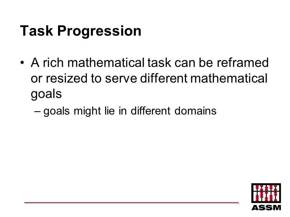 Task Progression A rich mathematical task can be reframed or resized to serve different mathematical goals.