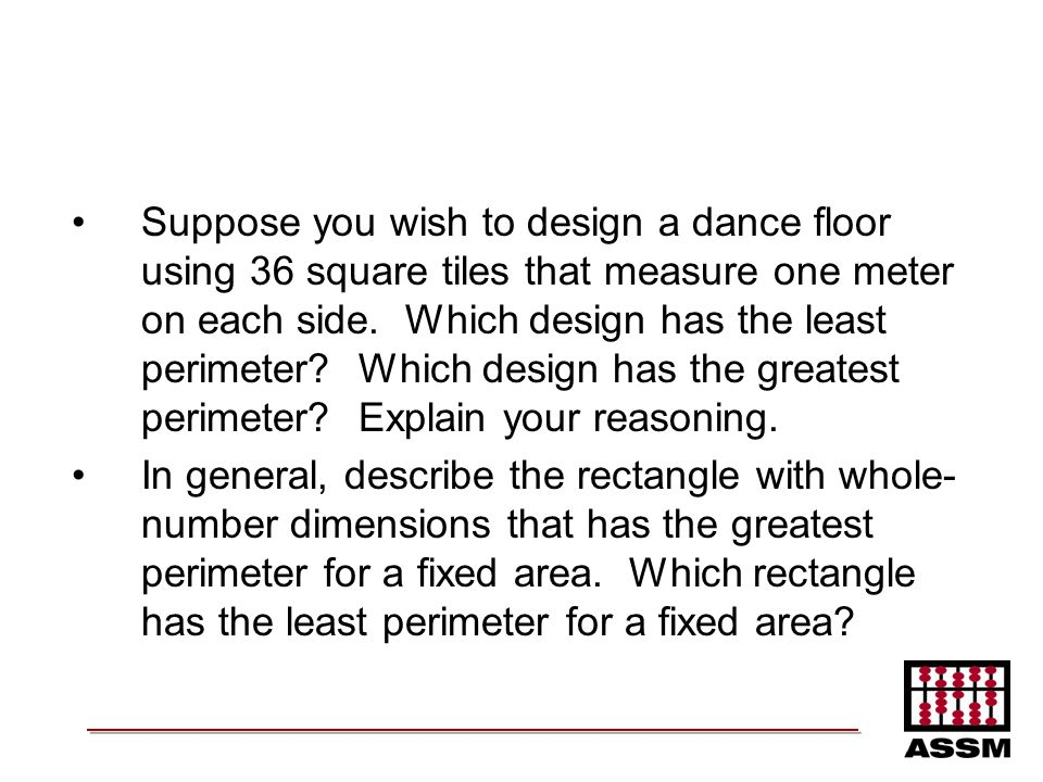 Suppose you wish to design a dance floor using 36 square tiles that measure one meter on each side. Which design has the least perimeter Which design has the greatest perimeter Explain your reasoning.