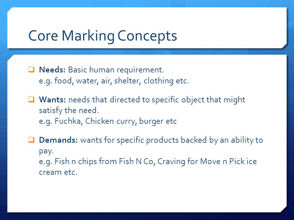 Core Marking Concepts Needs: Basic human requirement. e.g. food, water, air, shelter, clothing etc.