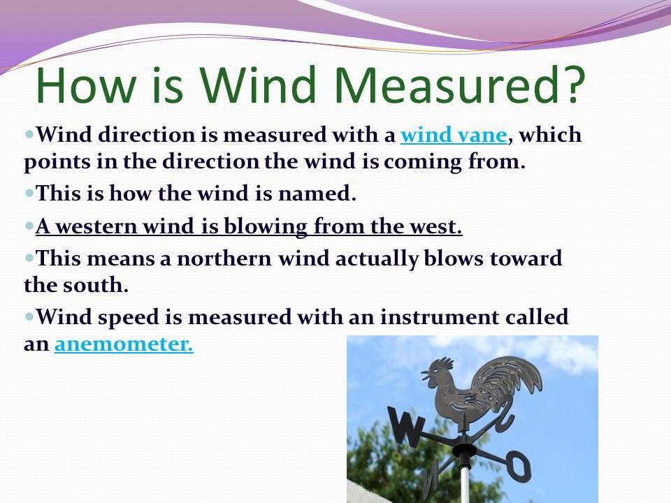 How is Wind Measured Wind direction is measured with a wind vane, which points in the direction the wind is coming from.