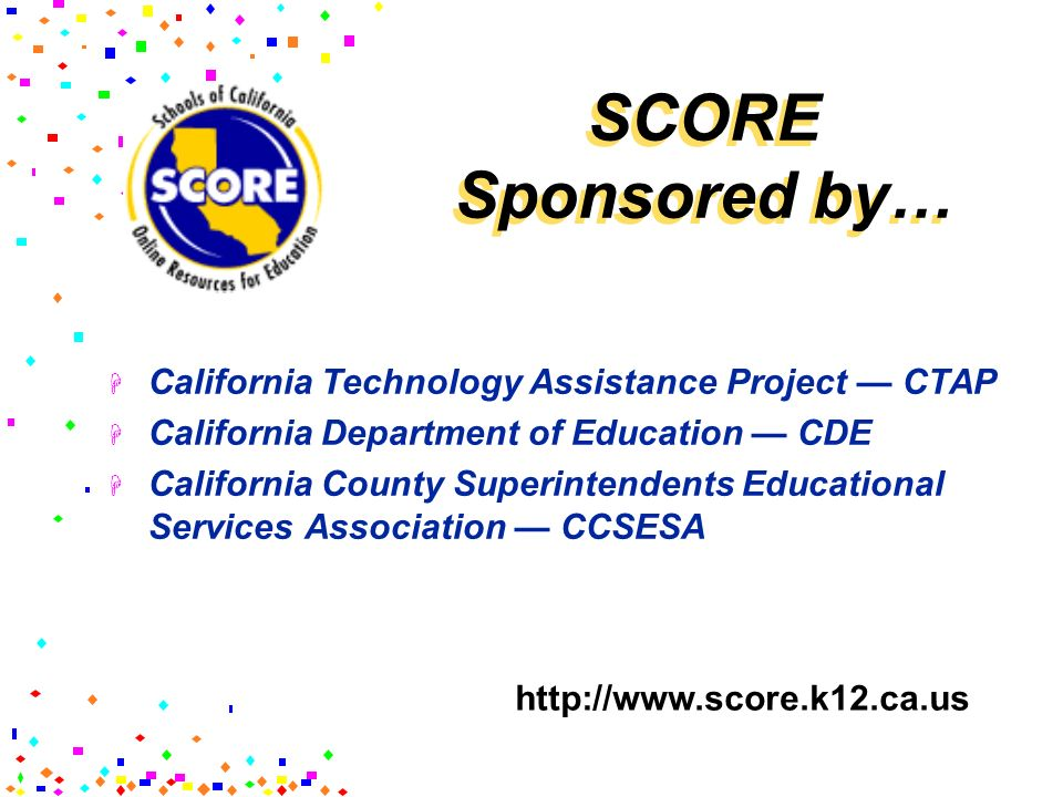 SCORE Sponsored by… California Technology Assistance Project — CTAP