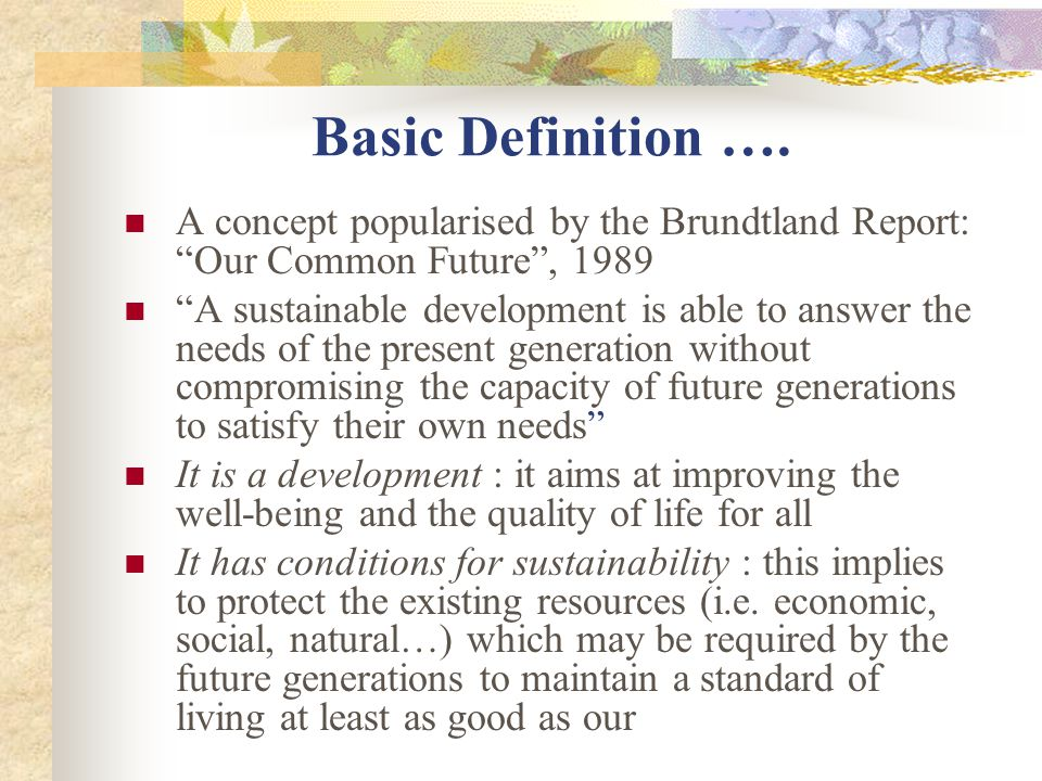 Basic Definition …. A concept popularised by the Brundtland Report: Our Common Future ,