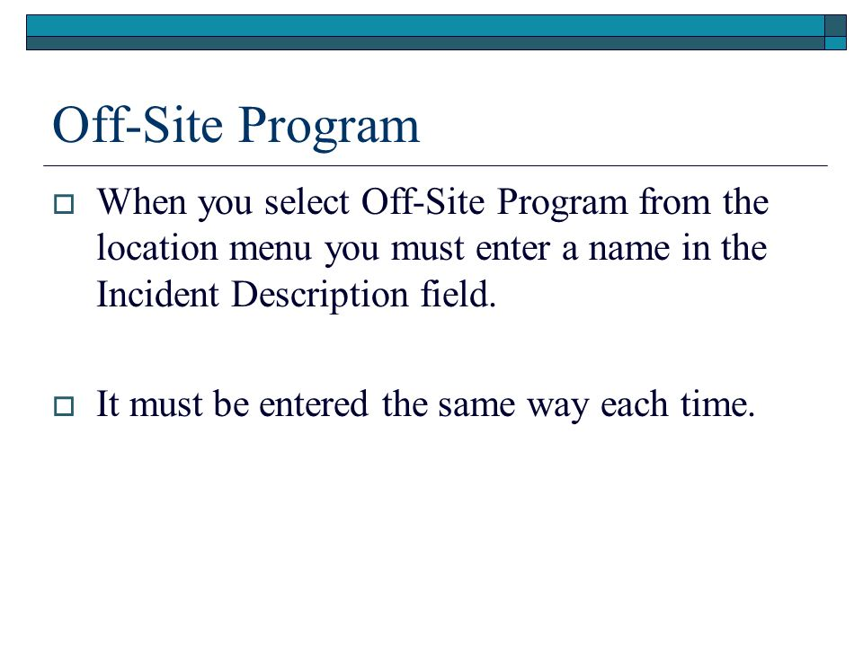 Off-Site Program When you select Off-Site Program from the location menu you must enter a name in the Incident Description field.