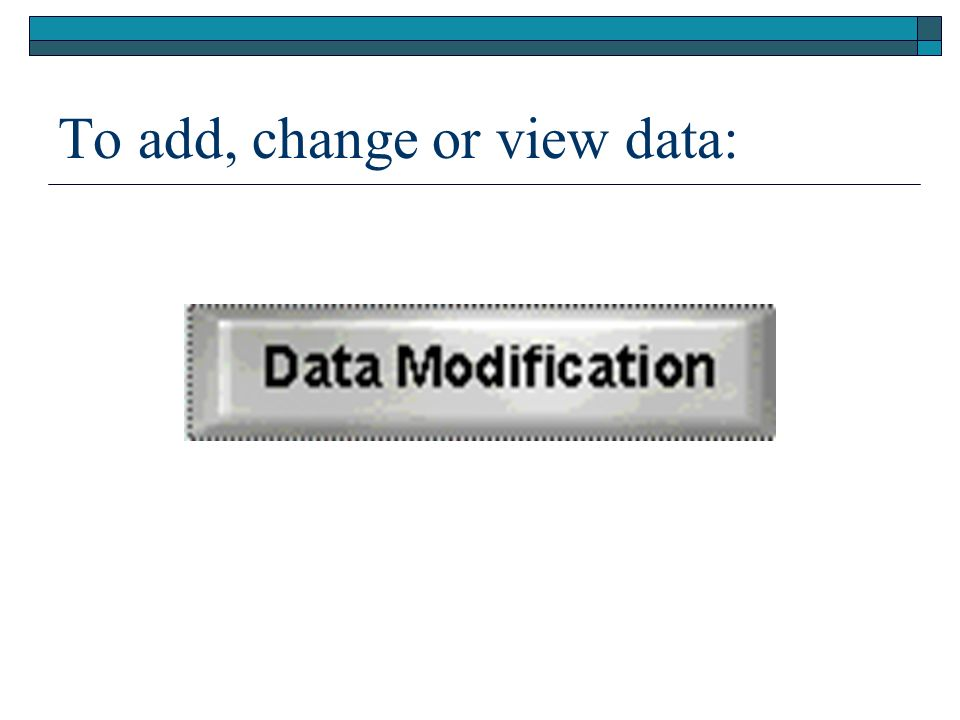 To add, change or view data: