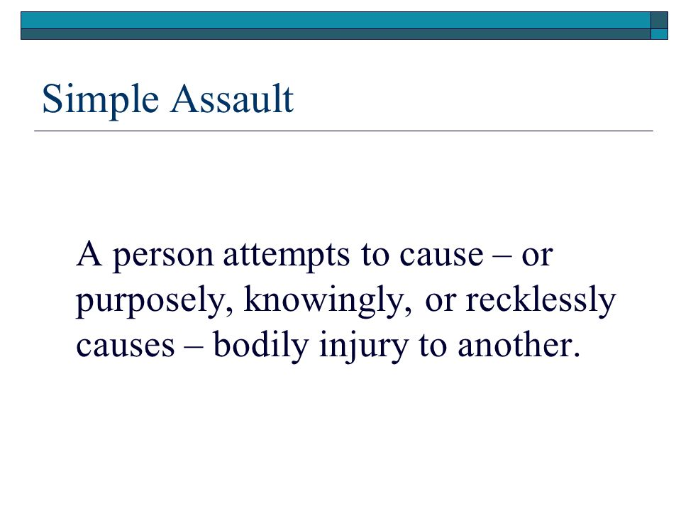 Simple Assault A person attempts to cause – or purposely, knowingly, or recklessly causes – bodily injury to another.