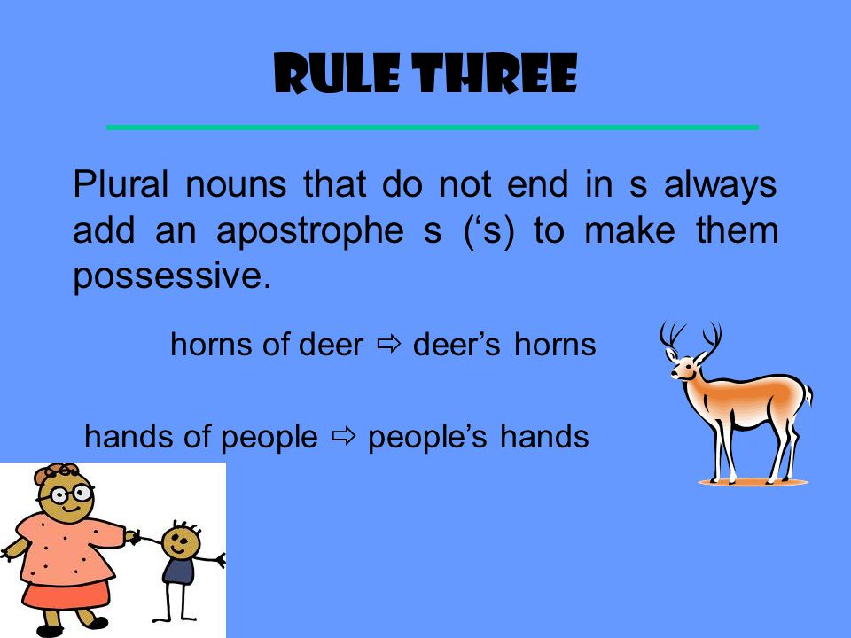 Rule three Plural nouns that do not end in s always add an apostrophe s ('s) to make them possessive.
