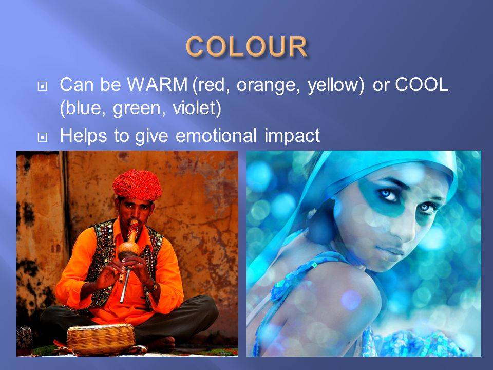 COLOUR Can be WARM (red, orange, yellow) or COOL (blue, green, violet)