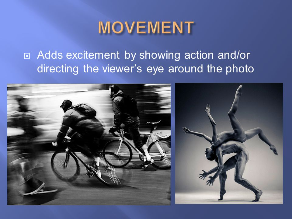 MOVEMENT Adds excitement by showing action and/or directing the viewer's eye around the photo