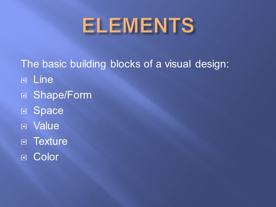 ELEMENTS The basic building blocks of a visual design: Line Shape/Form