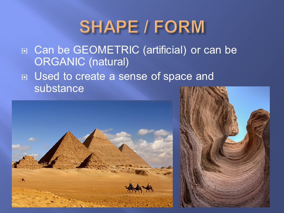 SHAPE / FORM Can be GEOMETRIC (artificial) or can be ORGANIC (natural)