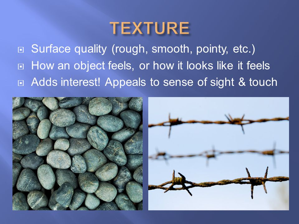 TEXTURE Surface quality (rough, smooth, pointy, etc.)