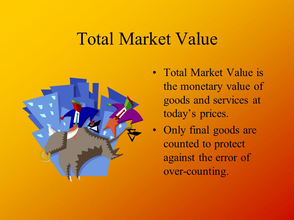 Total Market Value Total Market Value is the monetary value of goods and services at today's prices.