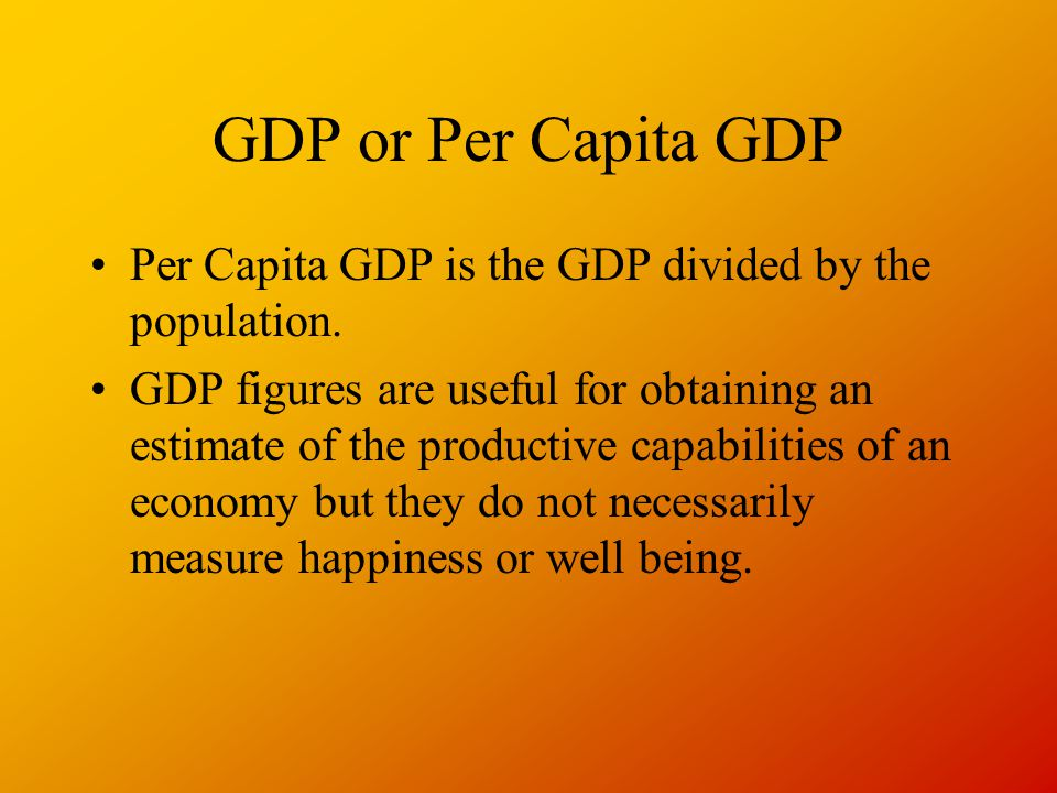 GDP or Per Capita GDP Per Capita GDP is the GDP divided by the population.