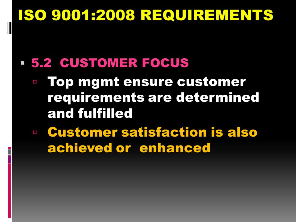 ISO 9001:2008 REQUIREMENTS 5.2 CUSTOMER FOCUS. Top mgmt ensure customer requirements are determined and fulfilled.