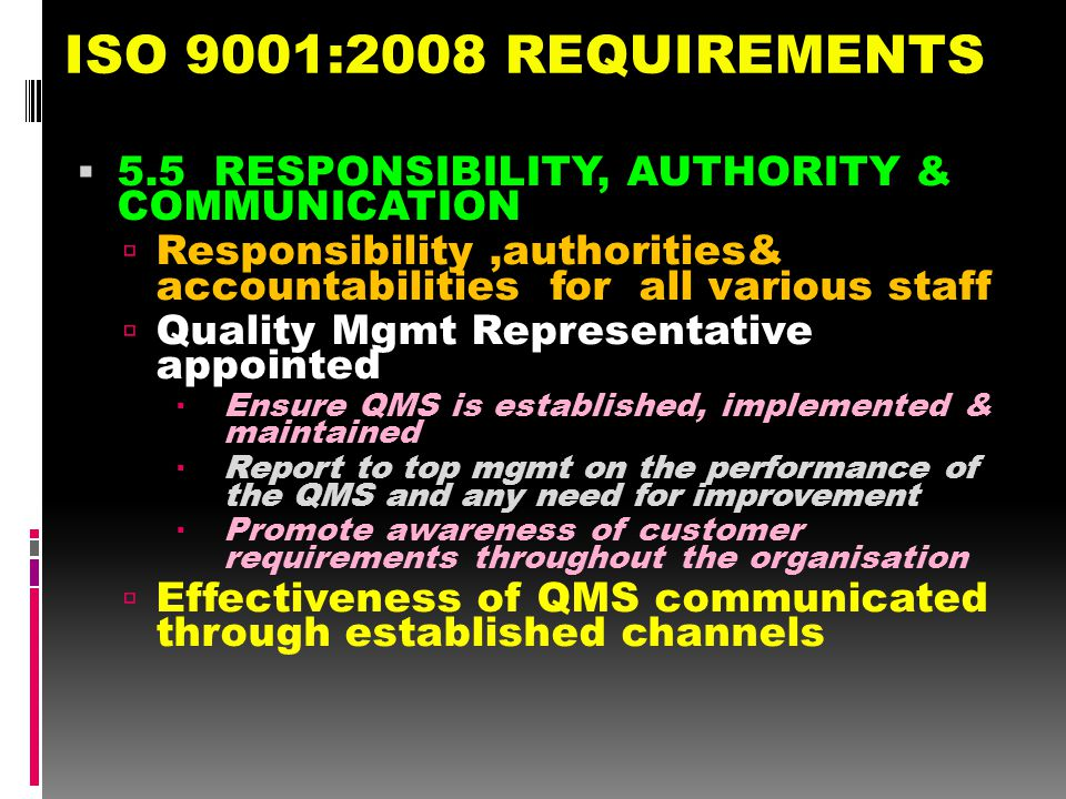 ISO 9001:2008 REQUIREMENTS 5.5 RESPONSIBILITY, AUTHORITY & COMMUNICATION. Responsibility ,authorities& accountabilities for all various staff.