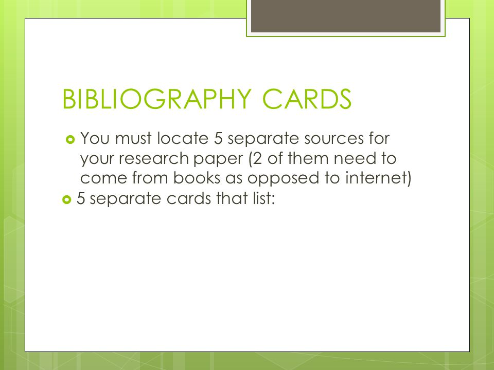 BIBLIOGRAPHY CARDS You must locate 5 separate sources for your research paper (2 of them need to come from books as opposed to internet)