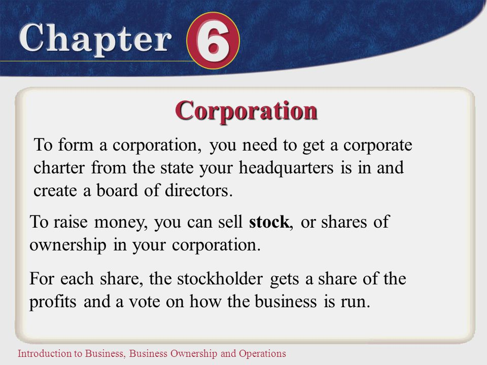 Corporation To form a corporation, you need to get a corporate charter from the state your headquarters is in and create a board of directors.