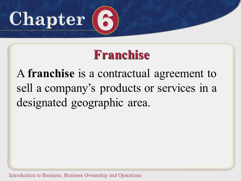 Franchise A franchise is a contractual agreement to sell a company's products or services in a designated geographic area.