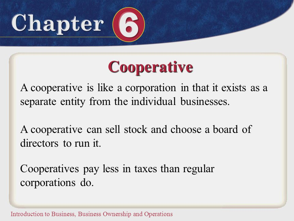 Cooperative A cooperative is like a corporation in that it exists as a separate entity from the individual businesses.